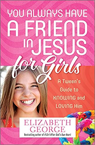 You Always Have A Friend In Jesus For Girls Tweens Guide To Knowing And Loving Him Elizabeth George 9780736955232 Amazon Books