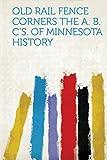 Old Rail Fence Corners The A. B. C s. of Minnesota History