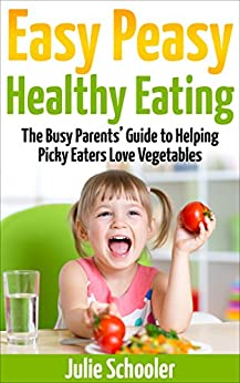 Easy Peasy Healthy Eating: The Busy Parents' Guide to Helping Picky Eaters Love Vegetables by [Schooler, Julie]