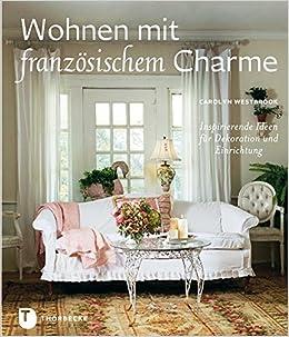 Wohnen Mit Französischem Charme   Inspirierende Ideen Für Dekoration Und  Einrichtung: Amazon.de: Carolyn Westbrook: Fremdsprachige Bücher