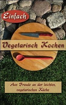 einfach vegetarisch kochen vegetarische kochb cher und rezepte zum kochen und genie en auch. Black Bedroom Furniture Sets. Home Design Ideas