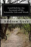 Lord Kelvin: an Account of His Scientific Life and Work, Andrew Grey, 1499673329
