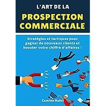 L'art de la prospection commerciale : Stratégies et tactiques pour gagner de nouveaux clients et booster votre chiffre d'affaires ! (French Edition)