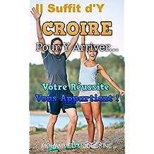 Il Suffit d'Y CROIRE Pour Y Arriver...: Votre Réussite Vous Appartient ! (French Edition)