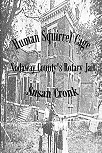Human Squirrel Cage: Nodaway County's Rotary Jail Paperback – June 4, 2019 by Susan Cronk  (Author)