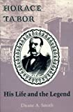 Horace Tabor: His Life and the Legend Reprint edition by Smith, Duane A. (1994) Paperback