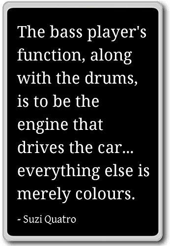 The bass player's function, along with the drum... - Suzi Quatro quotes fridge magnet, Black