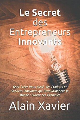 Le Secret des Entrepreneurs Innovants: Osez Créer Vous aussi, des Produits et Services Innovants qui Révolutionnent le Monde : Suivez ces Exemples (French Edition) pdf epub