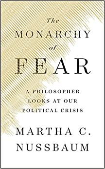 The Monarchy of Fear: A Philosopher Looks at Our Political Crisis Written By Martha C. Nussbaum