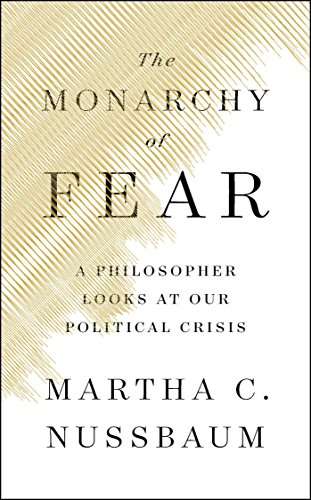 Book cover from The Monarchy of Fear: A Philosopher Looks at Our Political Crisis by Martha C. Nussbaum