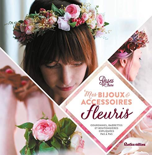 Mes bijoux & accessoires fleuris : couronnes, barrettes et boutonnières expliquées pas à pas Roses by Claire