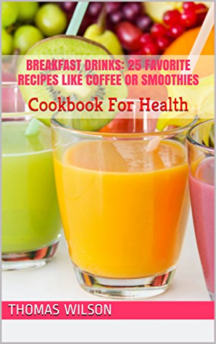 Breakfast Drinks: 25 Favorite Recipes Like Coffee Or Smoothies: Cookbook For Health by Thomas Wilson