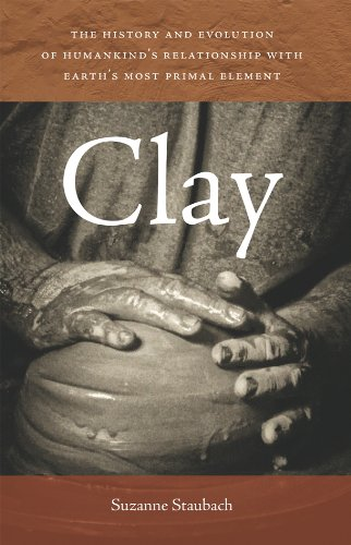 Clay: The History and Evolution of Humankind's Relationship with Earth's Most Primal Element (History Of Ceramics)