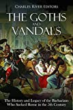 The Goths and Vandals: The History and Legacy of the Barbarians Who Sacked Rome in the 5th Century CE