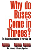 Why Do Buses Come in Threes?: The Hidden Maths of Everyday Life: The Hidden Mathematics of Everyday Life by Tim Rice (Foreword), Rob Eastaway (17-Jun-2005) Paperback