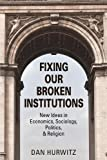 img - for FIXING OUR BROKEN INSTITUTIONS: New Ideas in Economics, Sociology, Politics, & Religion book / textbook / text book