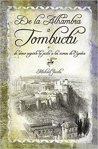 De la Alhambra a Tombuctú: o de cómo seguirle la pista a los moros de España Huellas Del Pasado: Amazon.es: Jacobs, Michael: Libros