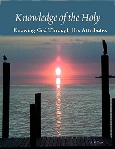 Knowledge of the Holy: Knowing God Through His Attributes