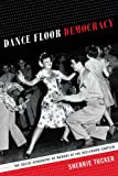 Dance Floor Democracy : The Social Geography of Memory at the Hollywood Canteen, Tucker, Sherrie, 0822357429