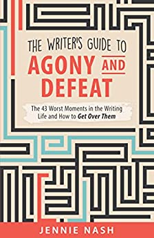 The Writer's Guide to Agony and Defeat: The 43 Worst Moments in the Writing Life and How to Get Over Them by [Nash, Jennie]