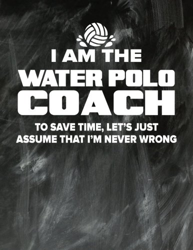 Water Polo Coaching Notebook - Just Assume That I'm Never Wrong - 8.5x11 Coaches Practice Journal: Water Polo Coach Notepad for Training Notes, Strategy, Plays Diagram and Sketches