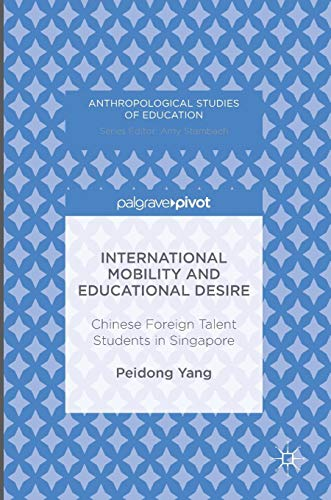 International Mobility and Educational Desire: Chinese Foreign Talent Students in Singapore (Anthropological Studies of Education) (Mobility Talent)