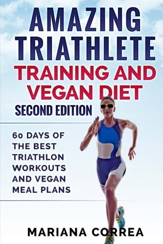 AMAZING TRIATHLETE TRAINING And VEGAN DIET SECOND EDITION: 60 DAYS Of THE BEST TRIATHLON WORKOUTS AND VEGAN MEAL PLANS