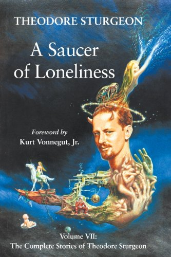 A Saucer of Loneliness: Volume VII: The Complete Stories of Theodore Sturgeon