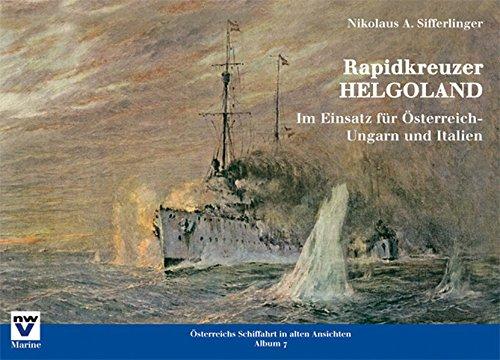 Rapidkreuzer HELGOLAND: Im Einsatz für Österreich-Ungarn und Italien (Österreichs Schiffahrt in alten Ansichten. Album)
