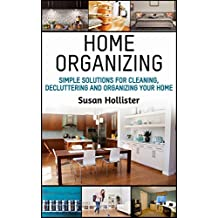 Home Organizing: Simple Solutions For Cleaning, Decluttering and Organizing Your Home (Incredible Home Organizing Guide Filled With Cleaning Decorating ... Strategies For Every Room Book 1)