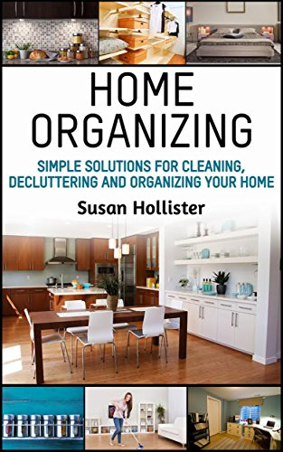 Home Organizing: Simple Solutions For Cleaning, Decluttering and Organizing Your Home (Incredible Home Organizing Guide Filled With Cleaning Decorating ... Strategies For Every Room Book 1) by [Hollister, Susan]