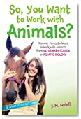 So, You Want to Work with Animals?: Discover Fantastic Ways to Work with Animals, from Veterinary Science to Aquatic Biology (Be What You Want)