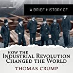 A Brief History of How the Industrial Revolution Changed the World: Brief Histories | Thomas Crump