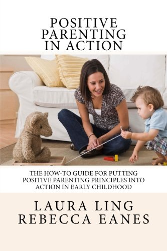 Positive Parenting in Action: The How-To Guide for Putting Positive Parenting Principles into Action in Early Childhood (Physical And Cognitive Development In Early Childhood)