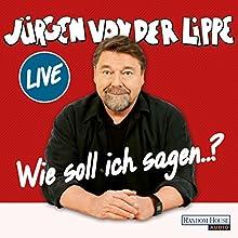 Wie soll ich sagen... Hörspiel von Jürgen von der Lippe Gesprochen von: Jürgen von der Lippe