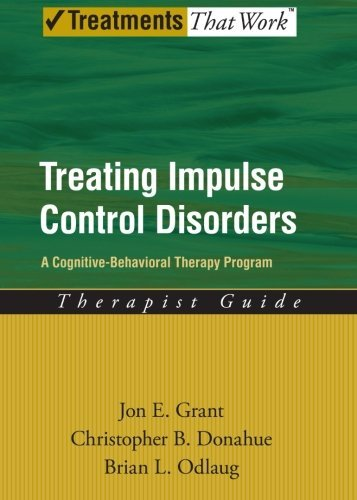 Treating Impulse Control Disorders: A Cognitive-Behavioral Therapy Program, Therapist Guide (Treatments That Work) by Grant, Jon E., Donahue, Christopher B., Odlaug, Brian L. (2011) Paperback