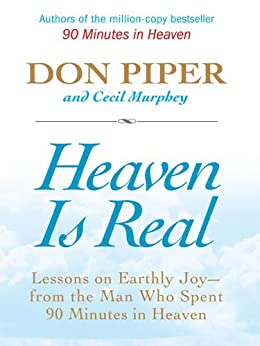 Heaven Is Real: Lessons on Earthly Joy--What Happened After 90 Minutes in Heaven by [Piper, Don, Murphey, Cecil]