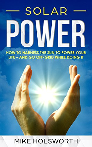 - Solar Power: How To Harness The Sun To Power Your Life – And Go Off-Grid While Doing It
