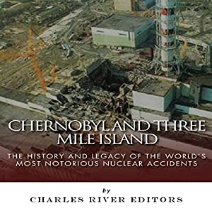 Chernobyl and Three Mile Island: The History and Legacy of the World's Most Notorious Nuclear Accidents Hörbuch