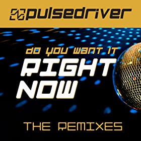 Pulsedriver-Do You Want It Right Now (The Remixes)