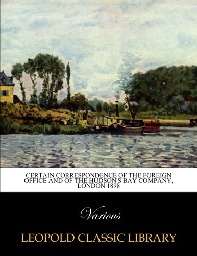 Download Certain correspondence of the Foreign Office and of the Hudson's Bay Company, London 1898 pdf