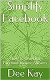 Simplify Facebook: How To Generate Facebook Income Streams