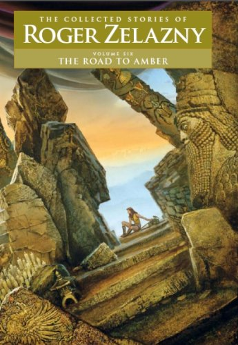 The Road To Amber   Volume 6  The Collected Stories Of Roger Zelazny