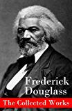The Collected Works: A Narrative of the Life of Frederick Douglass, an American Slave + The Heroic Slave + My Bondage and My Freedom + Life and Times of ... + Self-Made Men + Speeches & Writings
