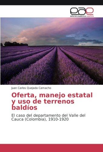 Oferta, manejo estatal y uso de terrenos baldios: El caso del departamento del Valle del Cauca (Colombia), 1910-1920 (Spanish Edition) [Juan Carlos Quejada Camacho] (Tapa Blanda)