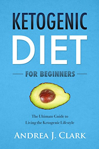Ketogenic Diet For Beginners: The Ultimate Guide to Living the Ketogenic Lifestyle by Andrea J. Clark