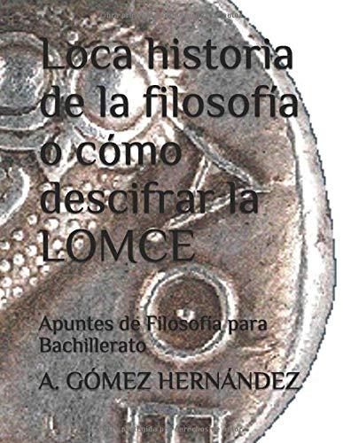 Loca historia de la filosofía o cómo descifrar la LOMCE: Apuntes de Filosofía para Bachillerato: Amazon.es: GÓMEZ HERNÁNDEZ, A., García-Minguillán Torres, Claudia: Libros