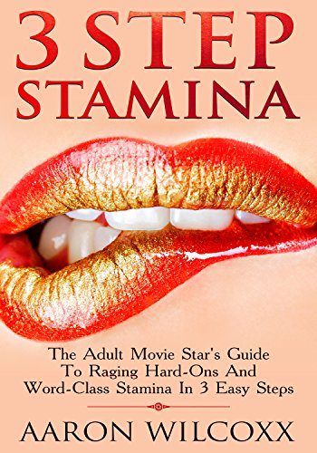 3 Step Stamina: The Adult Movie Star's Guide To Raging Hard-Ons And World-Class Stamina In 3 Easy Steps