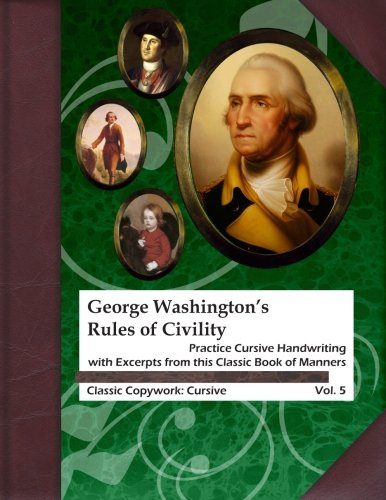 George Washington's Rules of Civility: Practice Cursive Handwriting with Excerpts from this Classic Book of Manners (Classic Copywork: Cursive) (Volume 5)