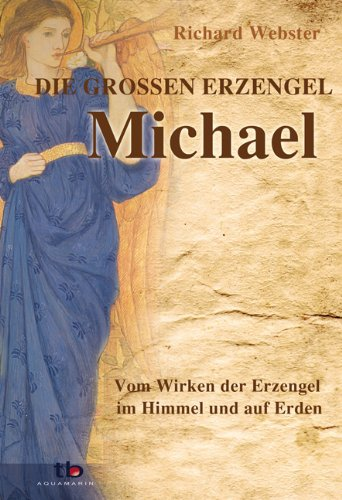 Michael - die großen Erzengel: Vom Wirken der Erzengel im Himmel und auf Erden